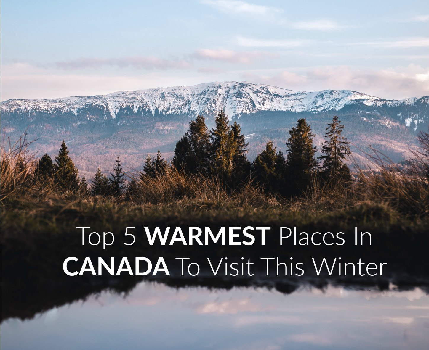 Top 5 WARMEST Places In Canada to Visit This Winter